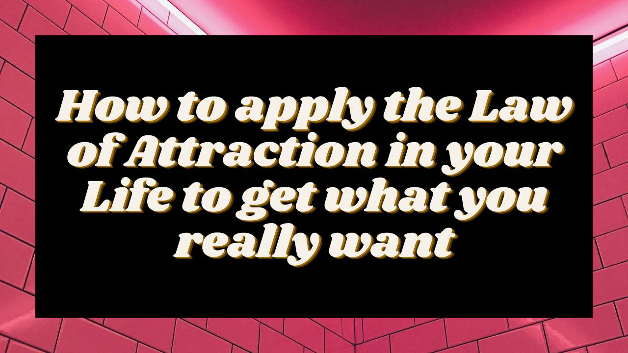 How to apply the Law of Attraction in your Life to get what you really want